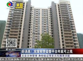 租客福音:中山市房屋租赁信息监督平台年底可上线!