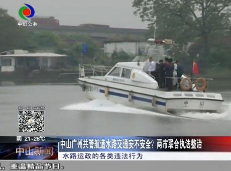 中山广州共管航道水路交通安不安全?两市联合执法整治