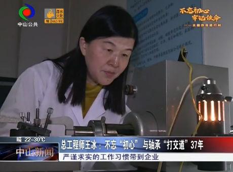 """总工程师王冰 :不忘""""初心"""" 与轴承""""打交道""""37年"""