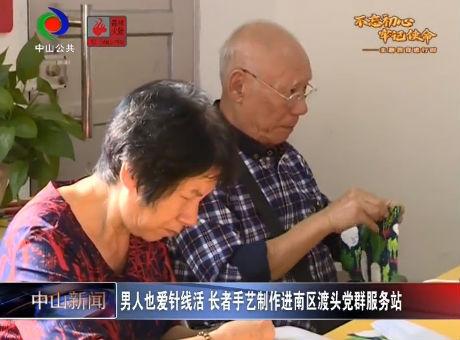 视频丨男人也爱针线活 长者手艺制作进南区渡头党群服务站